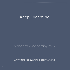 The Recovering Pessimist: Wisdom Wednesday #217 -- There are very few things in life that people can't take from you. Your dreams are one of them. | www.therecoveringpessimist.me #amwriting #recoveringpessimist #optimisticpessimist #wisdomwednesday