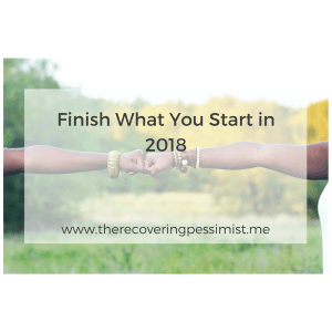 The Recovering Pessimist: Finish What You Start in 2018 -- This year's theme was inspired by a stack of books that I failed to finish. After being annoyed with myself, I decided that I was no longer going to start things and not finishing them. This year will be the year that I follow through to the end. | www.therecoveringpessimist.me #amwriting #recoveringpessimist #optimisticpessimist