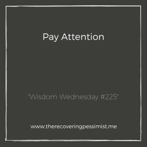 The Recovering Pessimist: Wisdom Wednesday #225 -- Oftentimes, we are so focused on paying attention to the world around us, that we forget to pay attention to ourselves. | www.therecoveringpessimist.me #amwriting #recoveringpessimist #optimisticpessimist #wisdomwednesday