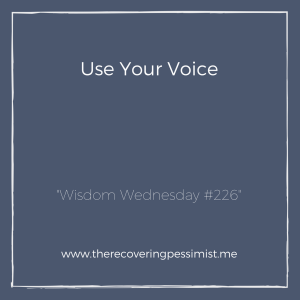 The Recovering Pessimist: Wisdom Wednesday #226 -- Don't expect anyone to speak for you. Use your voice. | www.therecoveringpessimist.me #amwriting #recoveringpessimist #optimisticpessimist #wisdomwednesday