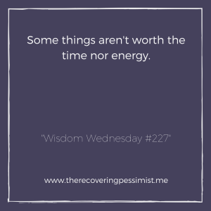 The Recovering Pessimist: Wisdom Wednesday #227 -- Don't waste your time and energy on things that just aren't worth it. Protect your sanity. | www.therecoveringpessimist.me #amwriting #recoveringpessimist #optimisticpessimist #wisdomwednesday