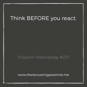 The Recovering Pessimist: Wisdom Wednesday #231 -- It's hella (yes hella) easy to react first, given the situation. Save yourself from potential stress and think before you react. | www.therecoveringpessimist.me #amwriting #recoveringpessimist #optimisticpessimist #wisdomwednesday
