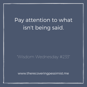 The Recovering Pessimist: Wisdom Wednesday #233 -- Oftentimes what isn't said is more important than what is being said. Pay attention. | www.therecoveringpessimist.me #amwriting #recoveringpessimist #optimisticpessimist #wisdomwednesday