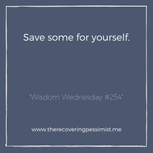 """The Recovering Pessimist: """"Wisdom Wednesday #254"""" -- We give so much of ourselves to others that by the time we get to ourselves, we have very little left. 