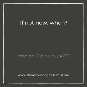 "The Recovering Pessimist: ""Wisdom Wednesday #253"" -- We tell ourselves that we'll do it ""soon"", but soon comes and goes. If we keep putting it off, will we ever get to it? 