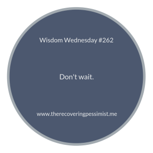 The Recovering Pessimist: Wisdom Wednesday #262 -- Don't wait for others to catch up. Don't wait for the right time. Don't wait...period. | www.therecoveringpessimist.me #amwriting #recoveringpessimist #optimisticpessimist #wisdomwednesday