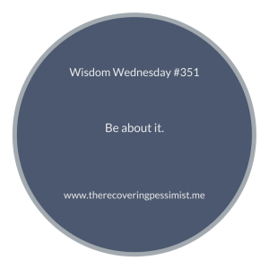 The Recovering Pessimist | Wisdom Wednesday #351 | http://therecoveringpessimist.me/wisdom-wednesday-351/ | #amwriting #recoveringpessimist #optimisticpessimist #wisdomwednesday