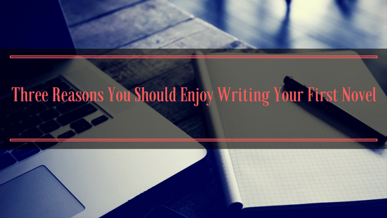 Three Reasons You Should Enjoy Writing Your First Novel
