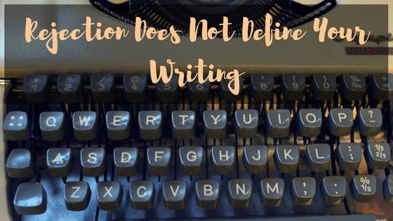 Rejection Does Not Define Your Writing