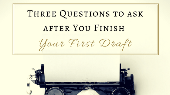 Three Questions to ask after You Finish Your First Draft