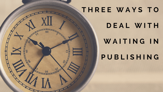 Three Ways to Deal with Waiting in Publishing