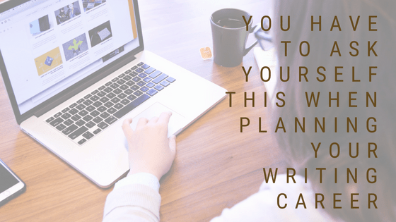 You Have to Ask Yourself This When Planning Your Writing Career