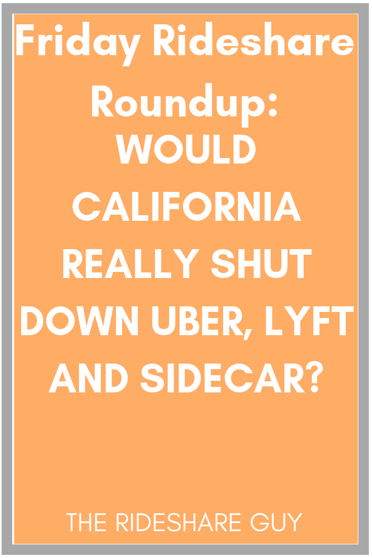 Friday Rideshare Roundup: Would California Really Shut Down Uber, Lyft and Sidecar? #Roundup #uber #Lyft #Ridesharing #rideshare
