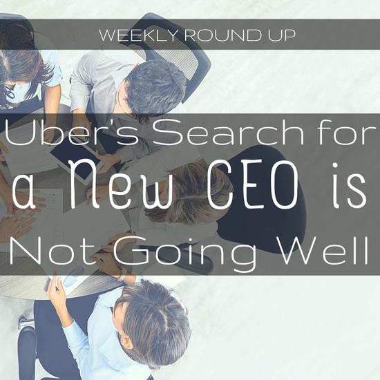 Uber's search for a new CEO is not going so well, but it may be due to more than just TK interference. That and more in this week's round up.