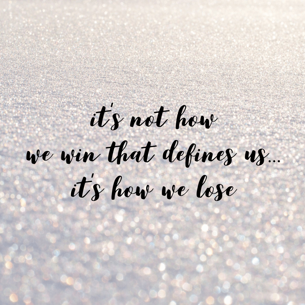 """""""It's not how we win that defines us... it's how we lose."""""""