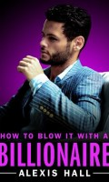 HOW TO BLOW IT WITH A BILLIONAIRE by Alexis Hall: Release Spotlight & Giveaway