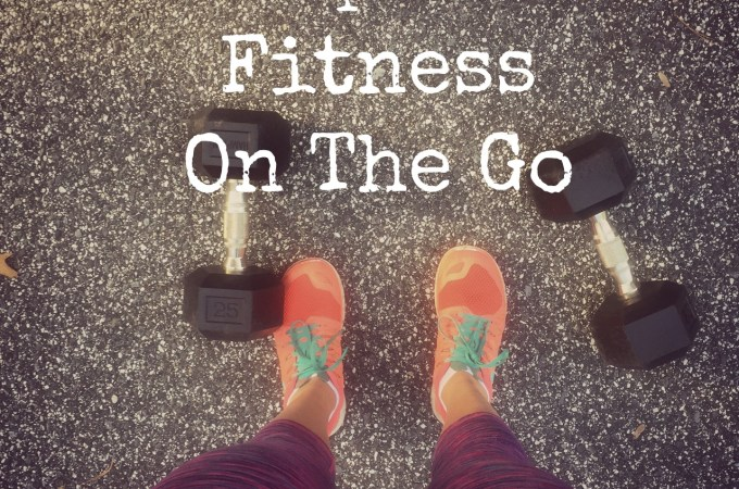 5 Tips for Fitness On The Go (+2 Workouts!)