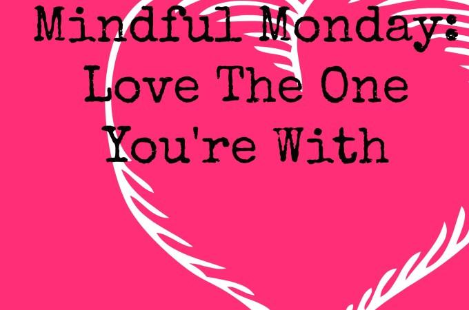 Mindful Monday: Love The One You're With