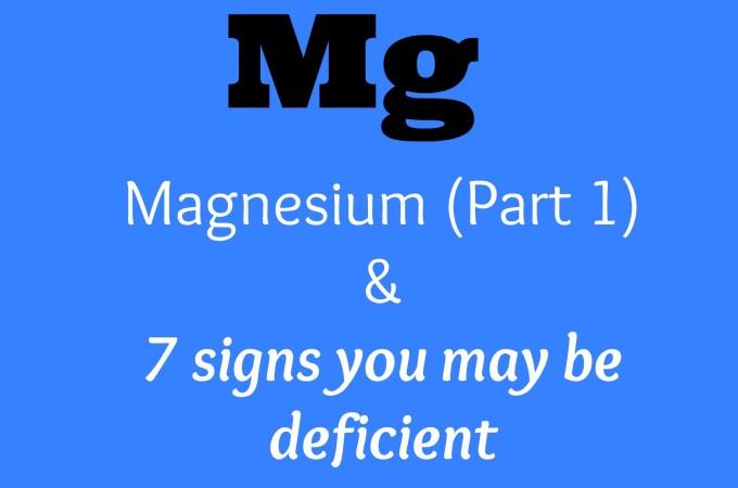 Magnesium (Part 1) & 7 signs of Magnesium Deficiency