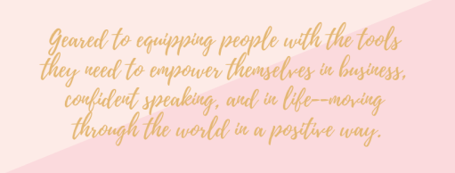 Equipping you with the tools they need to empower themselves in business, confident speaking, and in life--moving through the world in a positive way.