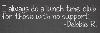 I always do a lunch time club for those with no support.