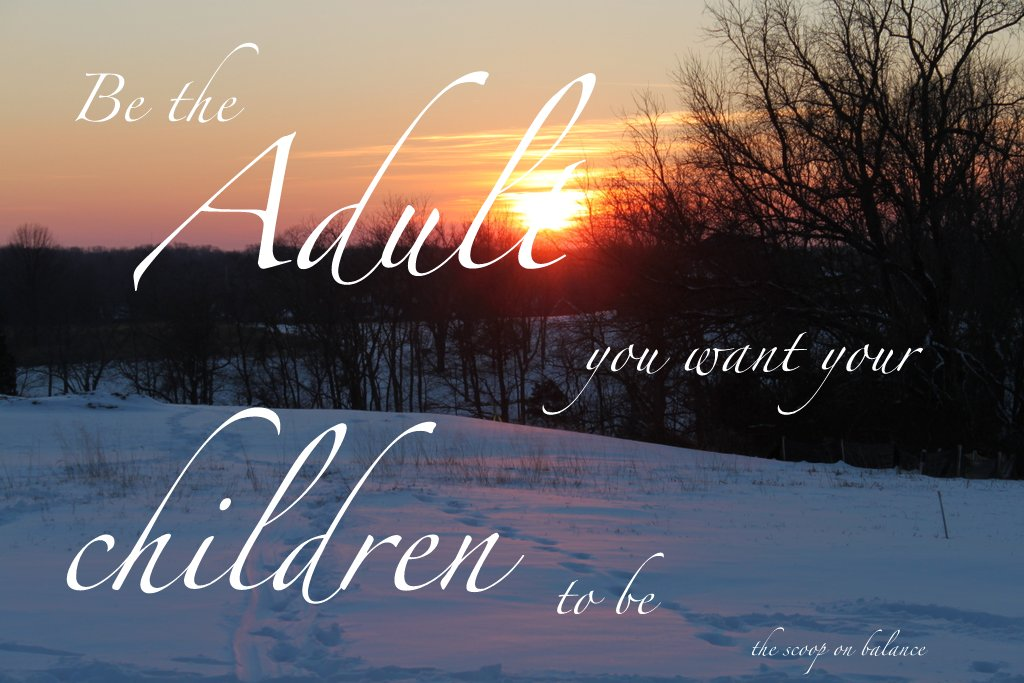 Be the Adult Your want your Children to be