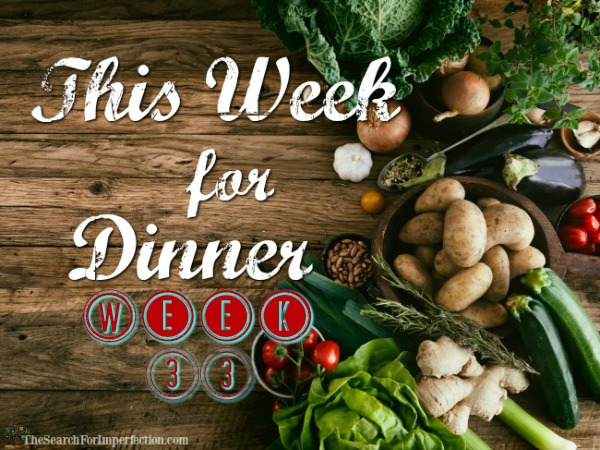 This Week for Dinner Week 33