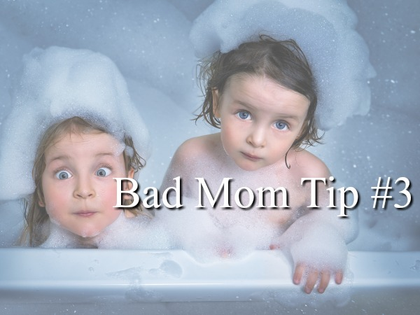 Bad Mom Tip #3