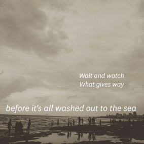 Wait and watch / What gives way / before it's all washed out to the sea