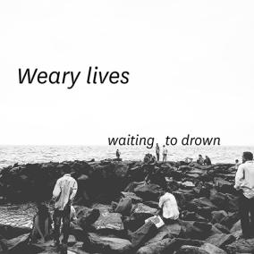 Weary lives / waiting to drown
