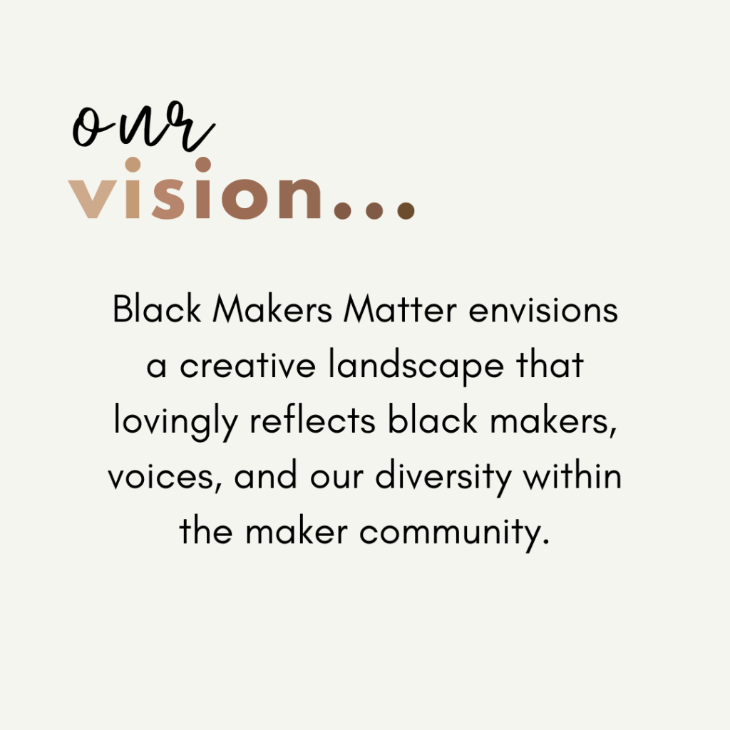 Text image featuring the Black Makers Matter Vision Statement to create a creative landscape that lovingly reflects black makers, voices, and our diversity within the maker community