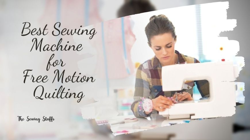 Best Sewing Machine for Free Motion Quilting