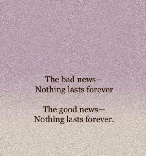 the-bad-news-nothing-lasts-forever-the-good-news-nothing-14584125.png