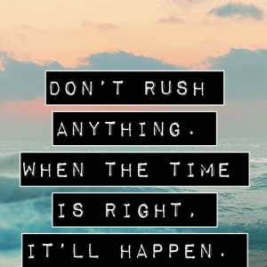 Don't rush things
