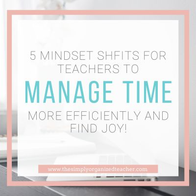 5 Mindset Shifts to Help Teachers Manage Time and Find More Joy in the Classroom