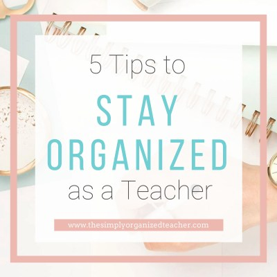 5 Ways to Stay Organized as a Teacher