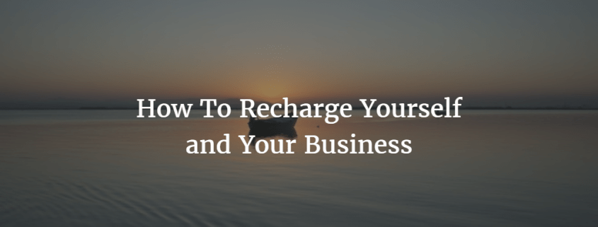 How To Recharge Yourself and Your Business