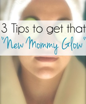"Three Simple Tips to Achieve That ""New Mommy Glow"""