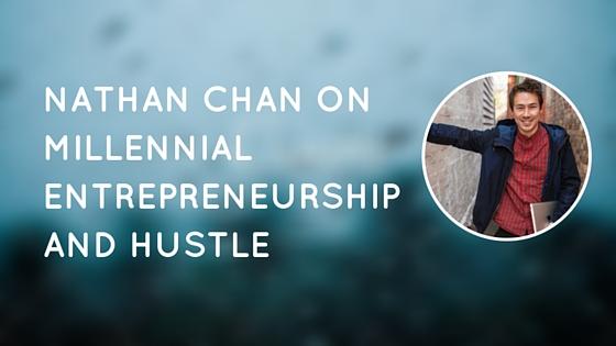 Nathan Chan on Millennial Entrepreneurship and Hustle