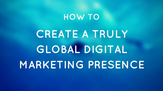 How to Create a Truly Global Digital Marketing Presence