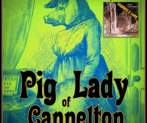 Tony Lavorgne's Legends & Lore Podcast (Ep21): Pig Lady of Cannelton
