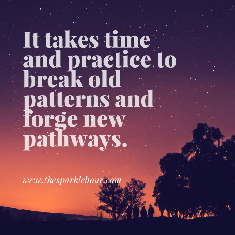It takes time and practice to break old patterns and forge new pathways.
