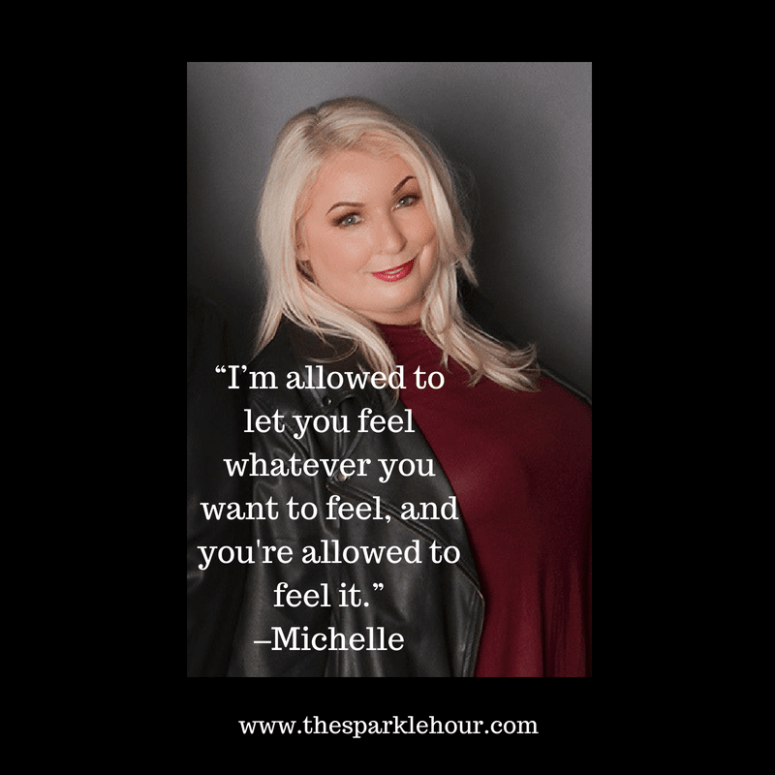 "I'm allowed to let you feel whatever you want to feel, and you're allowed to feel it."" –Michelle"