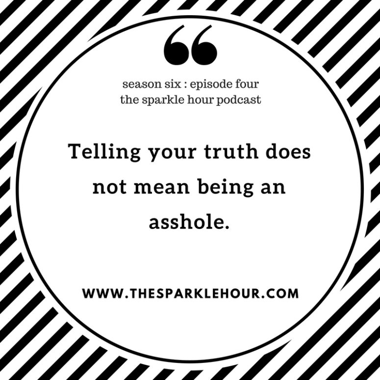 Telling your truth does not mean being an asshole.