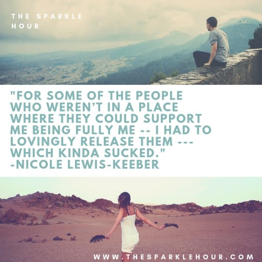 _For some of the people who weren't in a place where they could support me being fully me -- I had to lovingly release them --- which kinda sucked._ -Nicole Lewis-Keeber