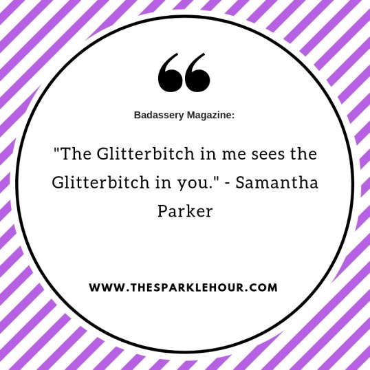 _The Glitterbitch in me sees the Glitterbitch in you._ - Samantha Parker