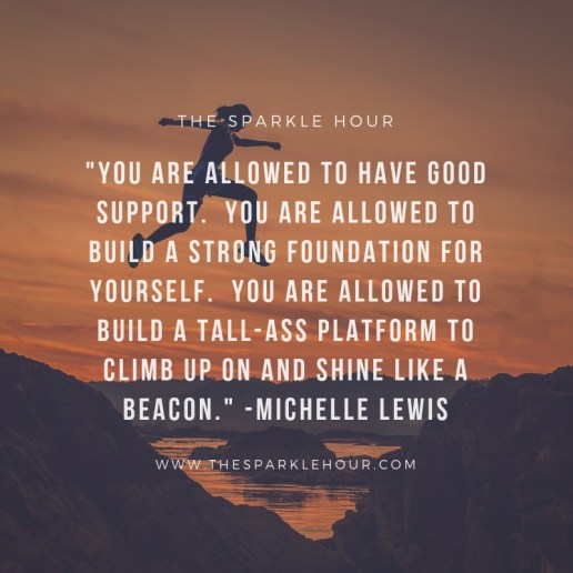 _You are allowed to have good support. You are allowed to build a strong foundation for yourself. You are allowed to build a tall-ass platform to climb up on and shine like a beacon._ -Michelle Lewis