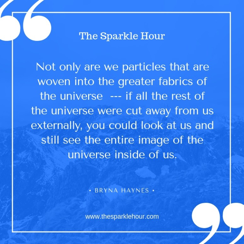 Not only are we particles that are woven into the greater fabrics of the universe