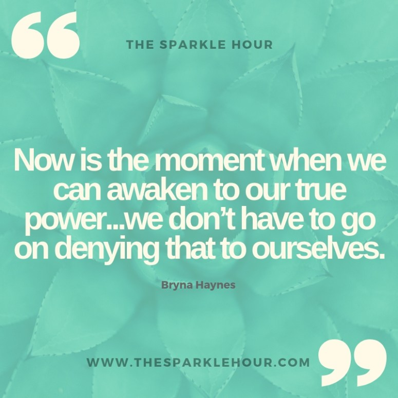 Now is the moment when we can awaken to our true power...we don't have to go on denying that to ourselves.