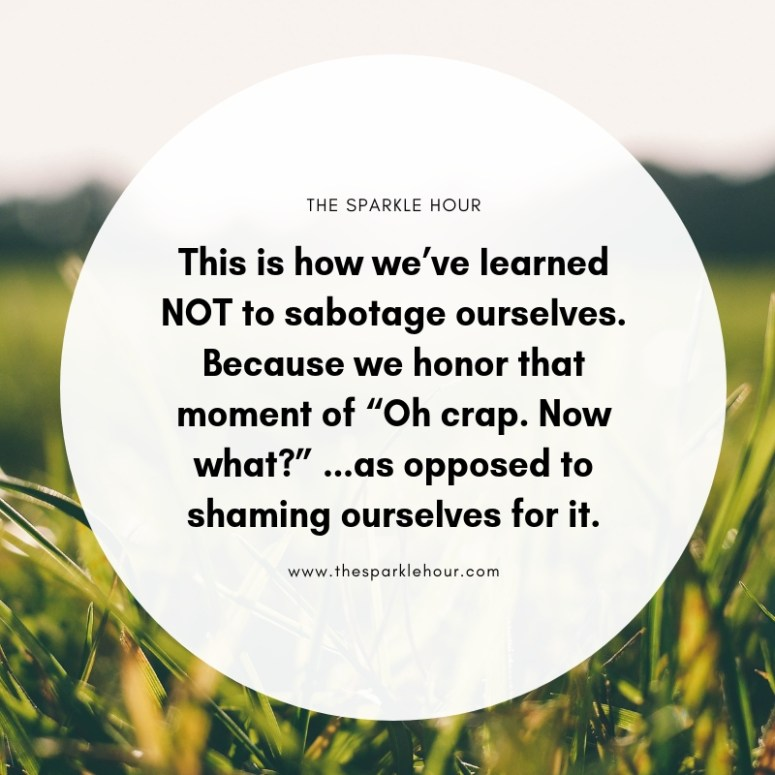"This is how we've learned NOT to sabotage ourselves. Because we honor that moment of ""Oh crap. Now what_"" ...as opposed to shaming ourselves for it."